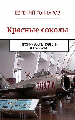 Евгений Гончаров - Красные соколы. Иронические повести ирассказы