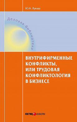 Юрий Лукаш - Внутрифирменные конфликты, или Трудовая конфликтология в бизнесе