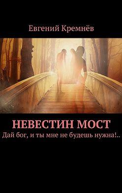 Евгений Кремнёв - Невестинмост. Дай бог, иты мне небудешь нужна!..