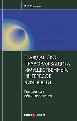 Владислав Груздев - Гражданско-правовая защита имущественных интересов личности. Книга 1. Общие положения
