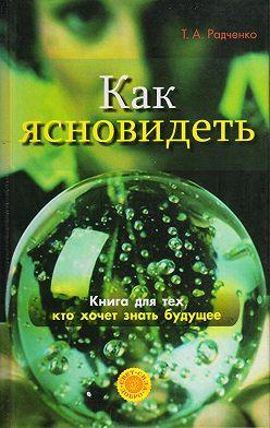 Татьяна Радченко - Как ясно видеть. Развитие интуиции и предсказание будущего