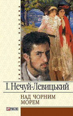 Иван Нечуй-Левицкий - Над чорним морем