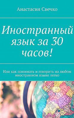 Анастасия Свечко - Иностранный язык за 30 часов! Или как понимать иговорить налюбом иностранном языке легко