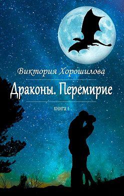 Виктория Хорошилова - Драконы. Перемирие. Книга 1