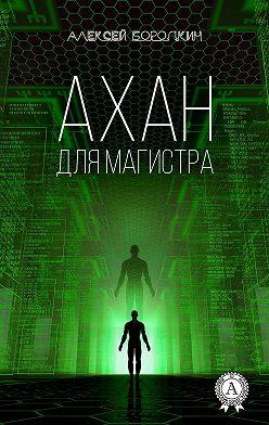 Алексей Бородкин - Ахан для магистра