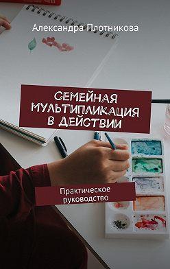 Александра Плотникова - Семейная мультипликация вдействии. Практическое руководство