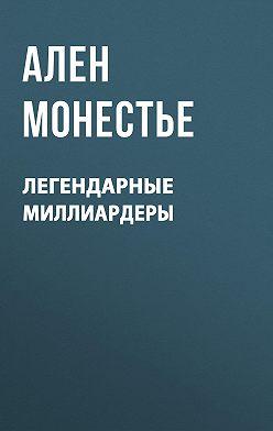 Ален Монестье - Легендарные миллиардеры