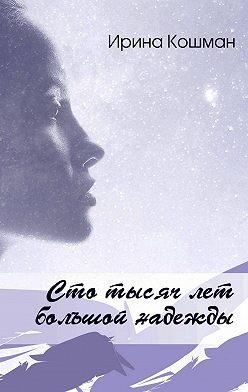 Ирина Кошман - Сто тысяч лет большой надежды