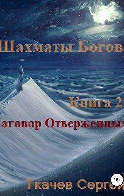 Сергей Ткачев - Шахматы богов 2. Заговор Отверженных