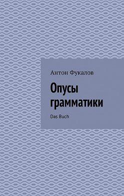 Антон Фукалов - Опусы грамматики. DasBuch