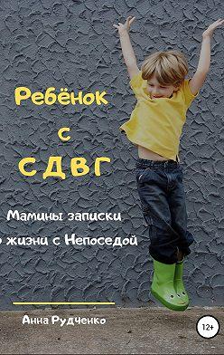Анна Рудченко - Ребёнок с СДВГ. Мамины записки о жизни с Непоседой