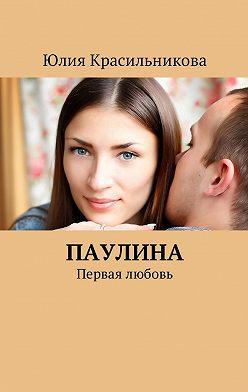 Юлия Красильникова - Паулина. Первая любовь
