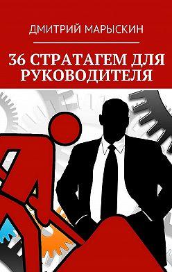 Дмитрий Марыскин - 36стратагем для руководителя