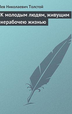Лев Толстой - К молодым людям, живущим нерабочею жизнью