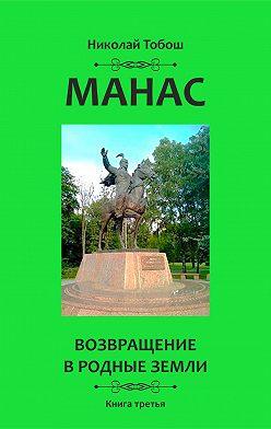Николай Тобош - Манас. Возвращение в родные земли. Книга третья