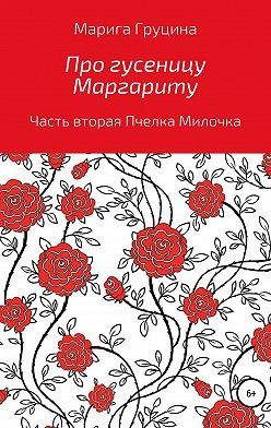 Марина Груцина - Про гусеницу Маргариту. Часть вторая. Пчелка Милочка