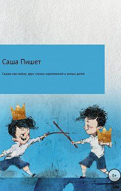 Саша Пишет - Сказка про большую войну, про двух глупых королевичей и про очень умных детей