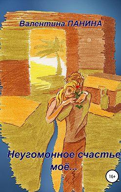 Валентина Панина - Неугомонное счастье моё…