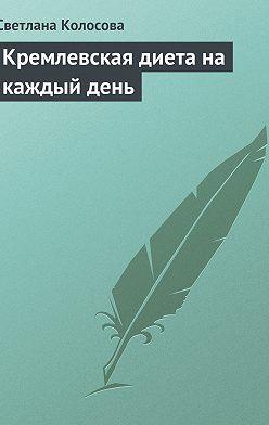Светлана Колосова - Кремлевская диета на каждый день