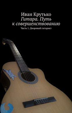 Иван Крутько - Гитара. Путь ксовершенствованию. Часть 1. Дворовый гитарист