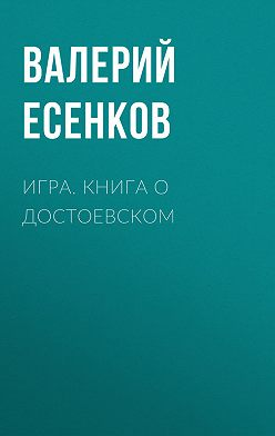 Валерий Есенков - Игра. Книга о Достоевском