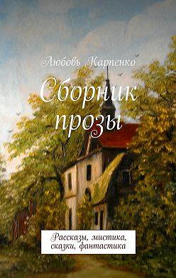 Любовь Карпенко - Сборник прозы. Рассказы, мистика, сказки, фантастика