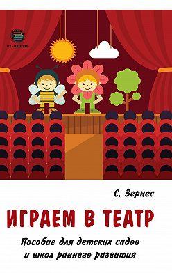 Светлана Зернес - Играем в театр. Пособие для детских садов и школ раннего развития