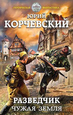 Юрий Корчевский - Разведчик. Чужая земля