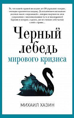 Михаил Хазин - Черный лебедь мирового кризиса