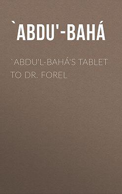 `Abdu'-Bahá - `Abdu'l-Bahá's Tablet to Dr. Forel