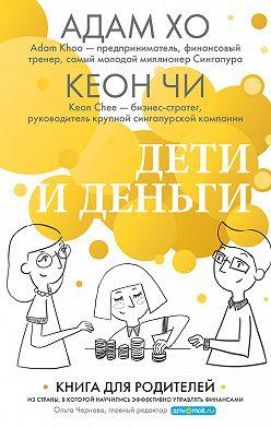 Адам Хо - Дети и деньги. Книга для родителей из страны, в которой научились эффективно управлять финансами