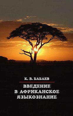 Кирилл Бабаев - Введение в африканское языкознание