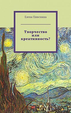 Елена Плюснина - Творчество или креативность?