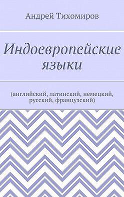 Андрей Тихомиров - Индоевропейские языки. (английский, латинский, немецкий, русский, французский)