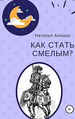 Наталья Аношко - Как стать смелым