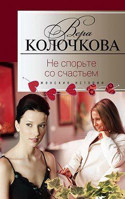 Вера Колочкова - Не спорьте со счастьем