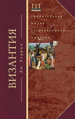 Джудит Херрин - Византия. Удивительная жизнь средневековой империи