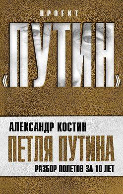 Александр Костин - Петля Путина. Разбор полетов за 10 лет