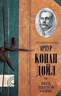 Артур Конан Дойл - Весь Шерлок Холмс