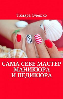 Тамара Олешко - Сама себе мастер маникюра ипедикюра