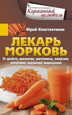 Юрий Константинов - Лекарь морковь. От диабета, онкологии, авитаминоза, ожирения, гипертонии, нарушений пищеварения
