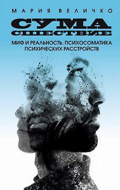 Мария Величко - Сумасшествие. Миф и реальность. Психосоматика психических расстройств