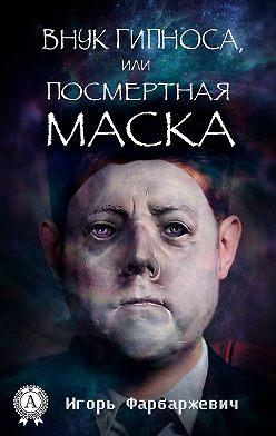 Игорь Фарбаржевич - Внук Гипноса, или Посмертная маска
