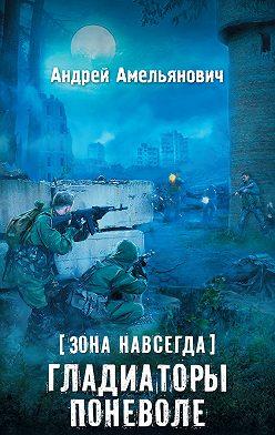 Андрей Амельянович - Зона навсегда. Гладиаторы поневоле