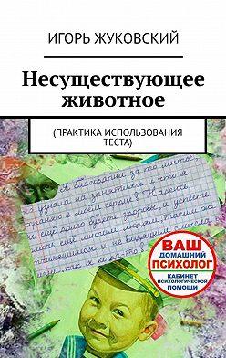 Игорь Жуковский - Несуществующее животное. Практика использования теста
