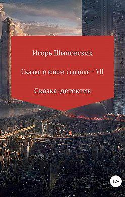 Игорь Шиповских - Сказка о юном сыщике – VII
