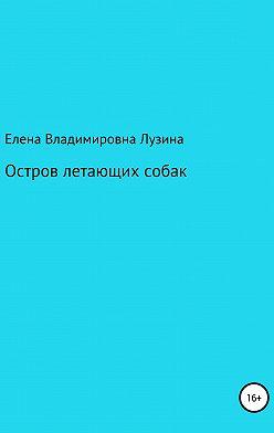 Елена Лузина - Остров летающих собак