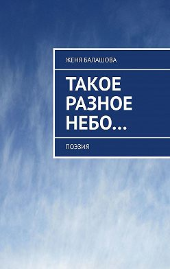 Женя Балашова - Такое разное Небо… Поэзия