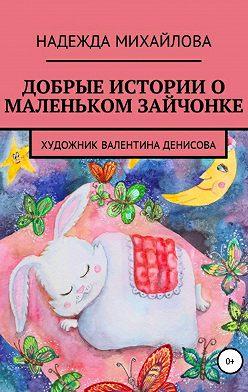 Надежда Михайлова - Добрые истории о маленьком Зайчонке