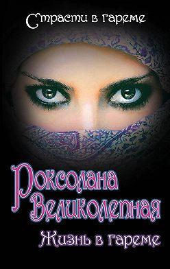 Наталия Рощина - Роксолана Великолепная. Жизнь в гареме